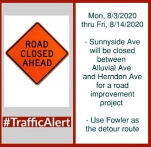 SUNNYSIDE AVENUE WILL BE CLOSED BETWEEN HERNDON AVENUE AND ALLUVIAL AVENUE